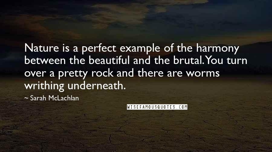 Sarah McLachlan quotes: Nature is a perfect example of the harmony between the beautiful and the brutal. You turn over a pretty rock and there are worms writhing underneath.