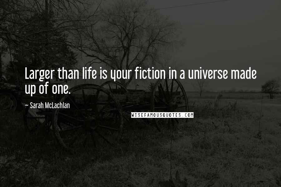 Sarah McLachlan quotes: Larger than life is your fiction in a universe made up of one.