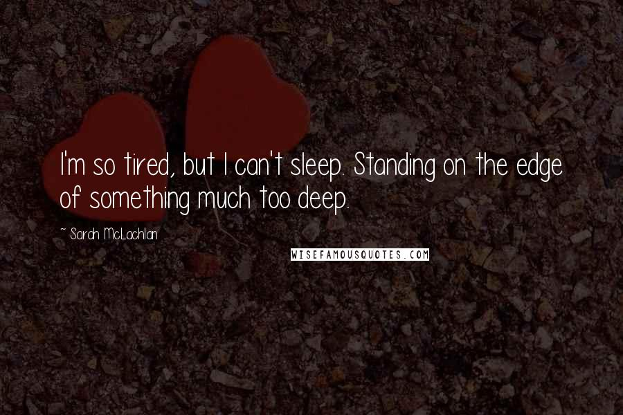 Sarah McLachlan quotes: I'm so tired, but I can't sleep. Standing on the edge of something much too deep.