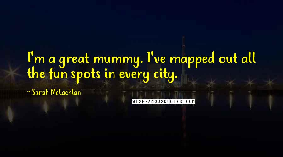 Sarah McLachlan quotes: I'm a great mummy. I've mapped out all the fun spots in every city.
