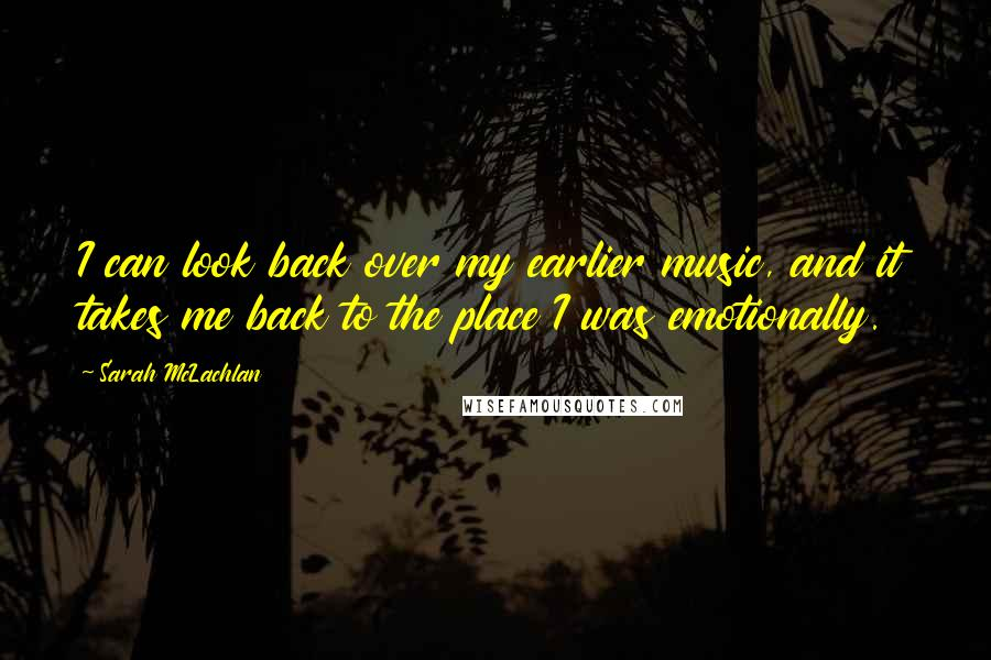 Sarah McLachlan quotes: I can look back over my earlier music, and it takes me back to the place I was emotionally.