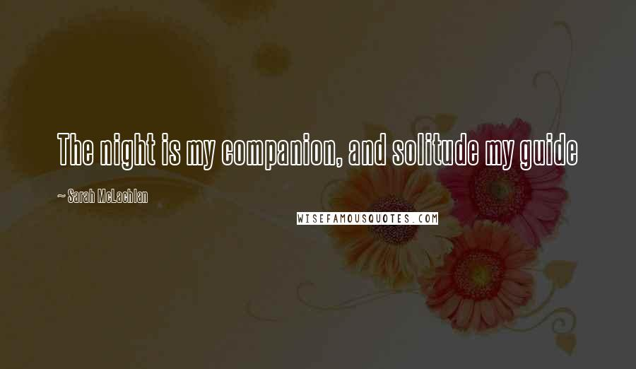 Sarah McLachlan quotes: The night is my companion, and solitude my guide