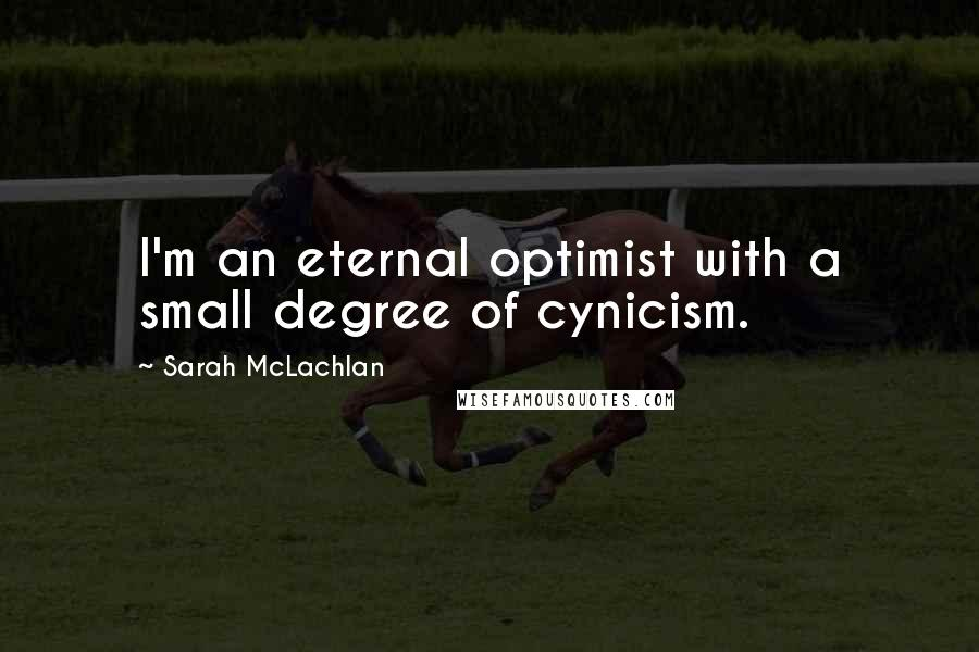 Sarah McLachlan quotes: I'm an eternal optimist with a small degree of cynicism.