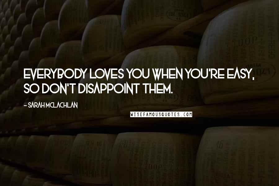 Sarah McLachlan quotes: Everybody loves you when you're easy, so don't disappoint them.