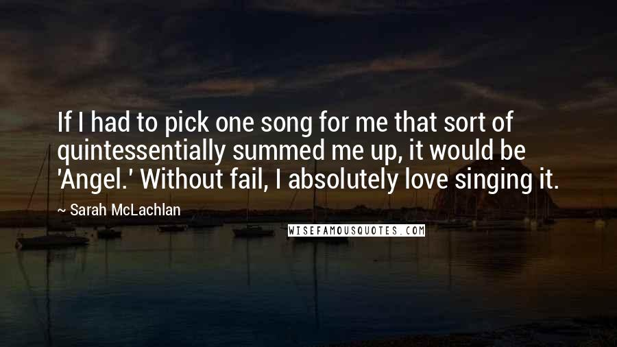 Sarah McLachlan quotes: If I had to pick one song for me that sort of quintessentially summed me up, it would be 'Angel.' Without fail, I absolutely love singing it.