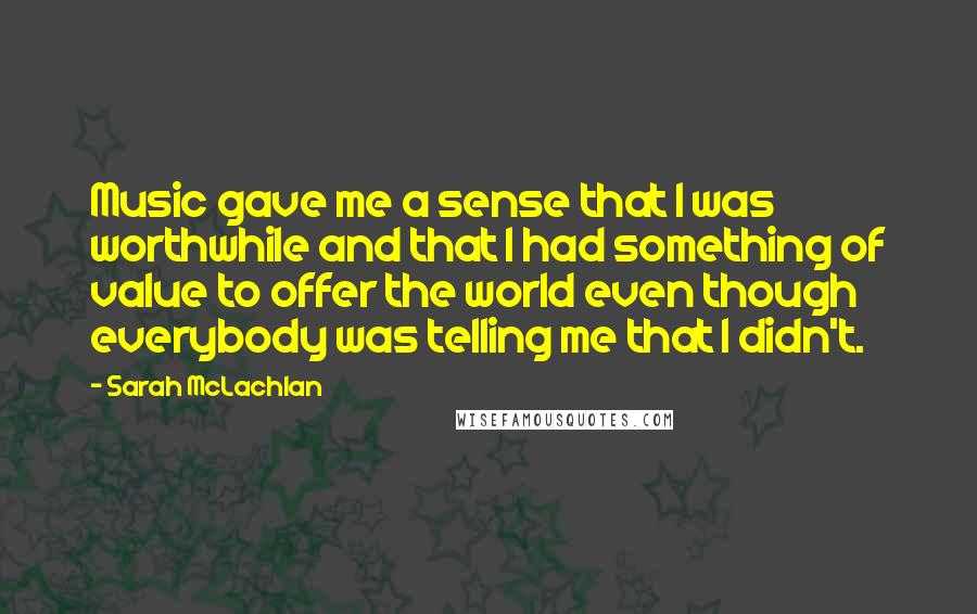 Sarah McLachlan quotes: Music gave me a sense that I was worthwhile and that I had something of value to offer the world even though everybody was telling me that I didn't.