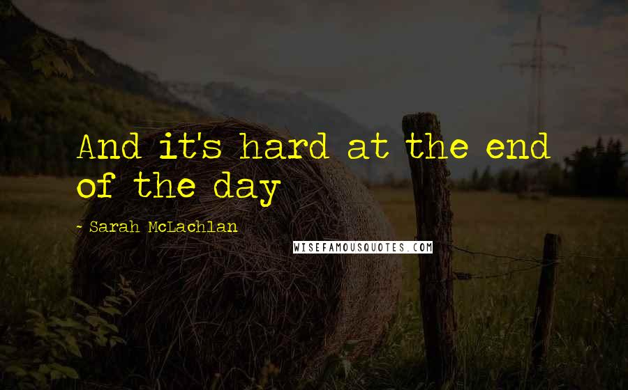 Sarah McLachlan quotes: And it's hard at the end of the day