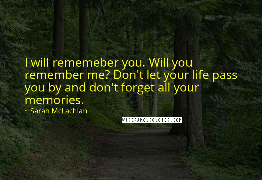 Sarah McLachlan quotes: I will rememeber you. Will you remember me? Don't let your life pass you by and don't forget all your memories.