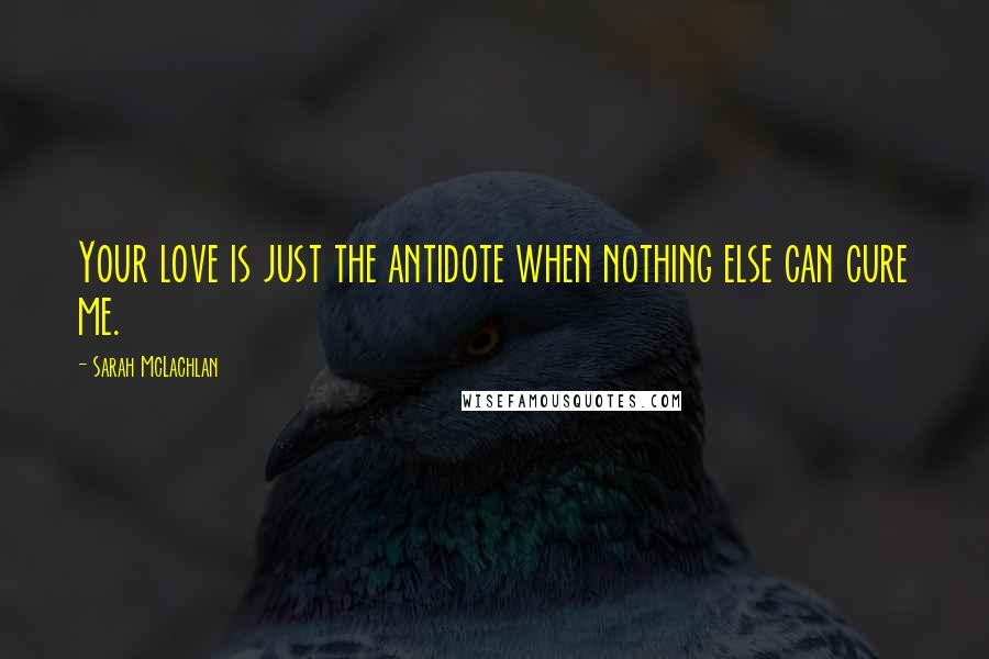 Sarah McLachlan quotes: Your love is just the antidote when nothing else can cure me.