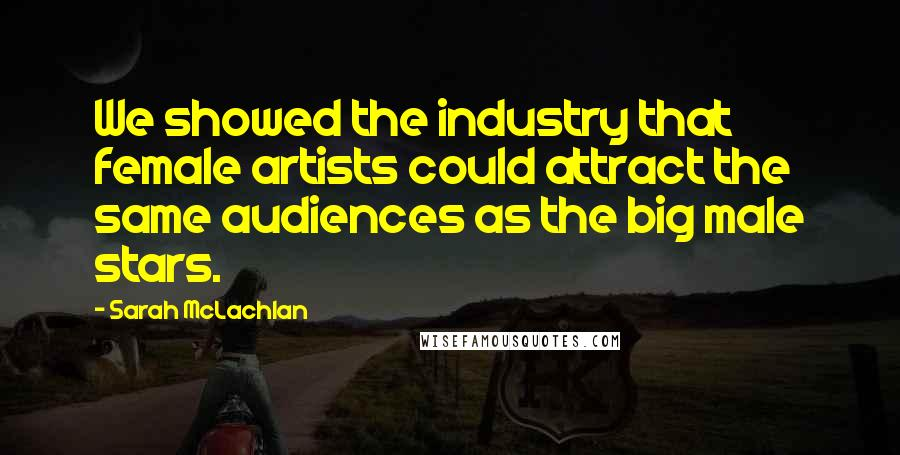 Sarah McLachlan quotes: We showed the industry that female artists could attract the same audiences as the big male stars.