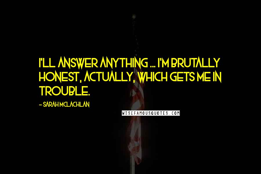 Sarah McLachlan quotes: I'll answer anything ... I'm brutally honest, actually, which gets me in trouble.