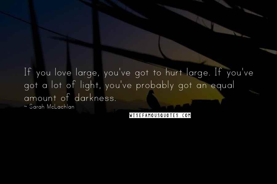 Sarah McLachlan quotes: If you love large, you've got to hurt large. If you've got a lot of light, you've probably got an equal amount of darkness.