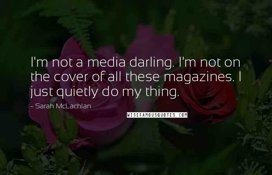 Sarah McLachlan quotes: I'm not a media darling. I'm not on the cover of all these magazines. I just quietly do my thing.