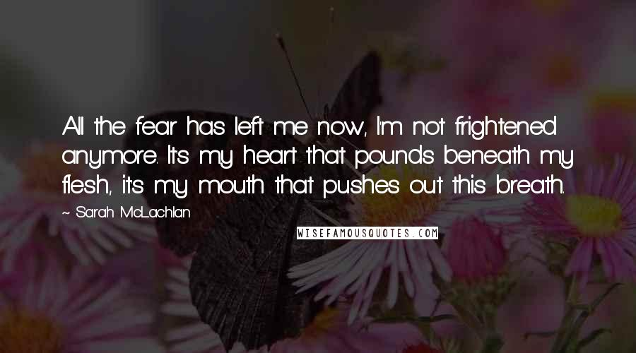 Sarah McLachlan quotes: All the fear has left me now, I'm not frightened anymore. It's my heart that pounds beneath my flesh, it's my mouth that pushes out this breath.