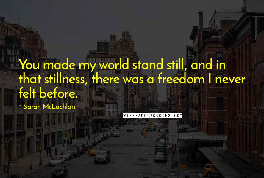 Sarah McLachlan quotes: You made my world stand still, and in that stillness, there was a freedom I never felt before.