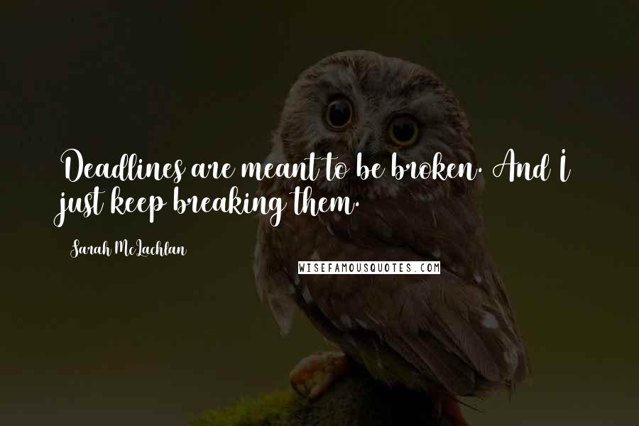 Sarah McLachlan quotes: Deadlines are meant to be broken. And I just keep breaking them.