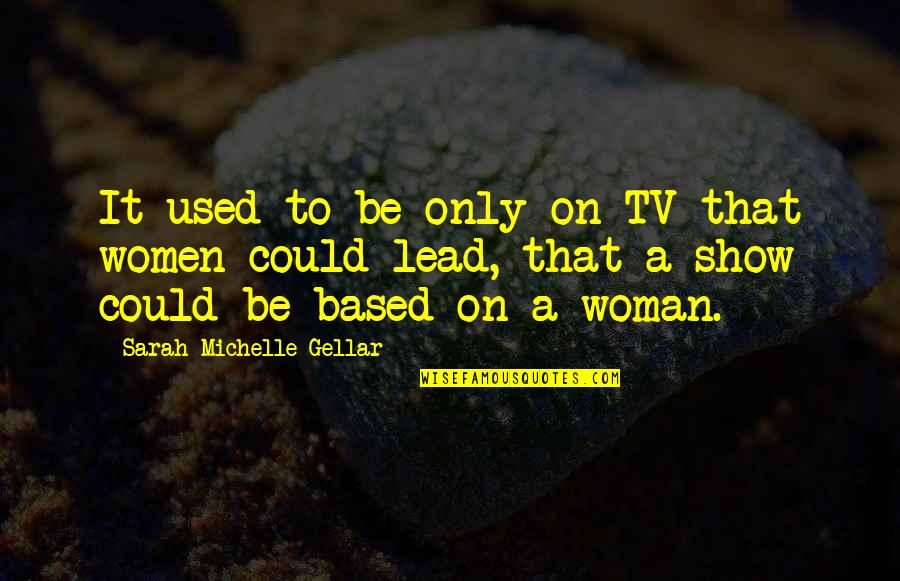 Sarah Michelle Gellar Quotes By Sarah Michelle Gellar: It used to be only on TV that