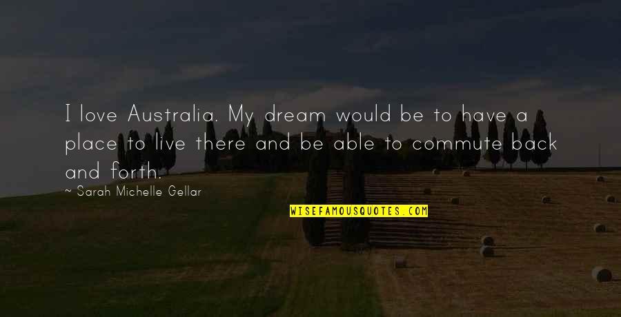 Sarah Michelle Gellar Quotes By Sarah Michelle Gellar: I love Australia. My dream would be to