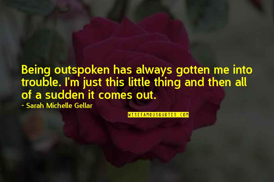 Sarah Michelle Gellar Quotes By Sarah Michelle Gellar: Being outspoken has always gotten me into trouble.