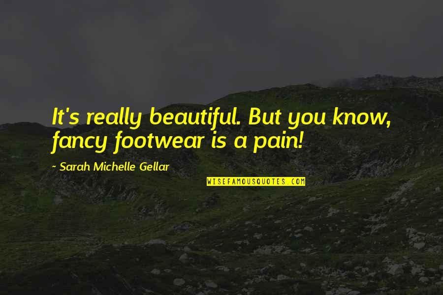 Sarah Michelle Gellar Quotes By Sarah Michelle Gellar: It's really beautiful. But you know, fancy footwear