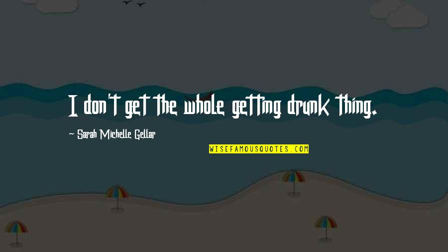 Sarah Michelle Gellar Quotes By Sarah Michelle Gellar: I don't get the whole getting drunk thing.
