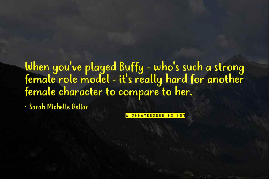 Sarah Michelle Gellar Quotes By Sarah Michelle Gellar: When you've played Buffy - who's such a
