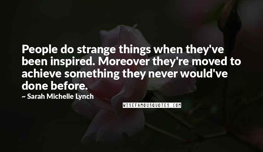 Sarah Michelle Lynch quotes: People do strange things when they've been inspired. Moreover they're moved to achieve something they never would've done before.