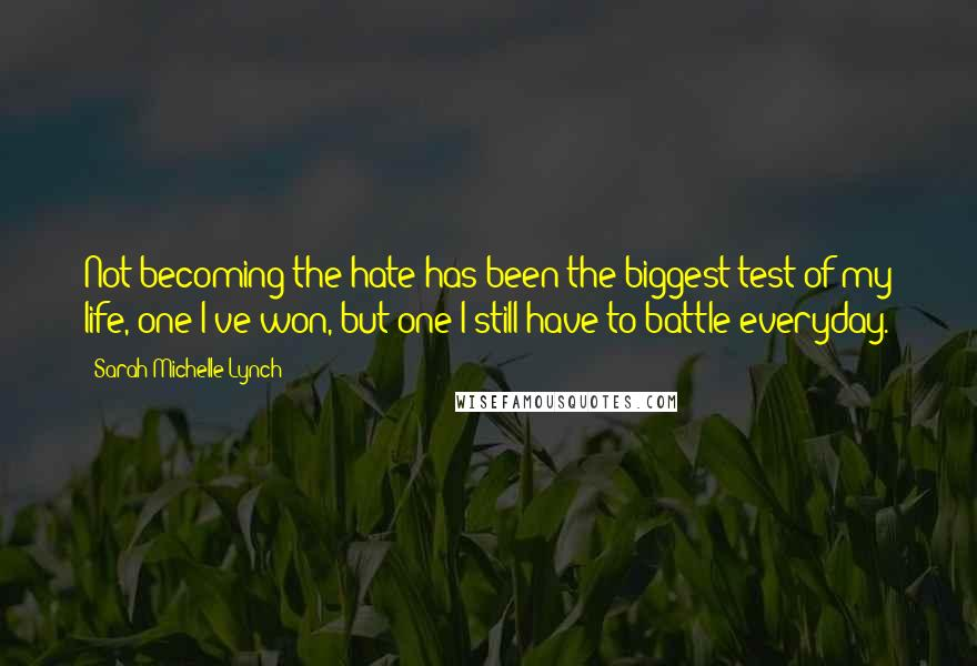Sarah Michelle Lynch quotes: Not becoming the hate has been the biggest test of my life, one I've won, but one I still have to battle everyday.