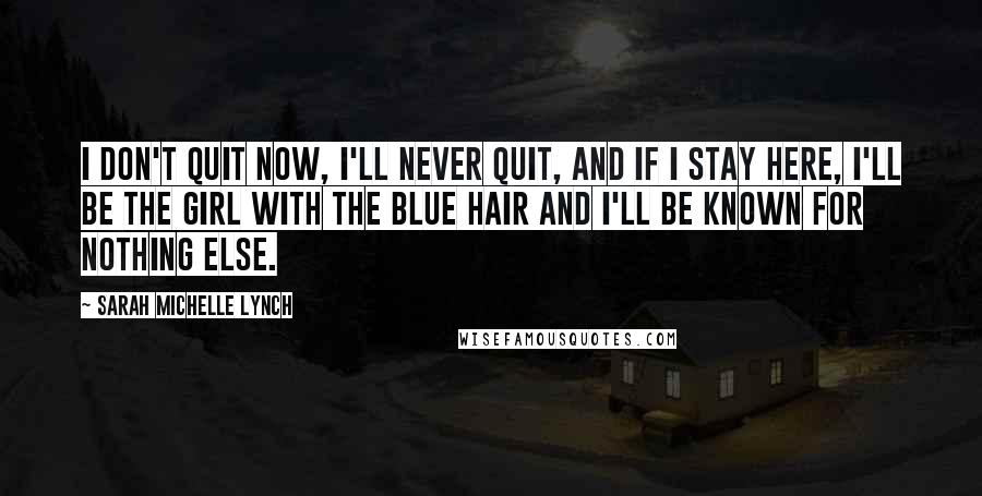 Sarah Michelle Lynch quotes: I don't quit now, I'll never quit, and if I stay here, I'll be the girl with the blue hair and I'll be known for nothing else.