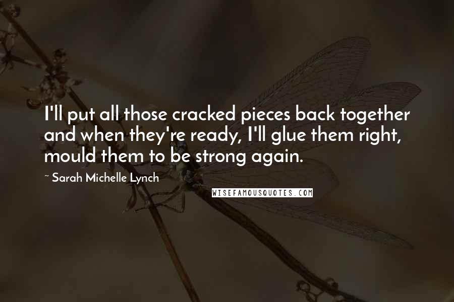 Sarah Michelle Lynch quotes: I'll put all those cracked pieces back together and when they're ready, I'll glue them right, mould them to be strong again.