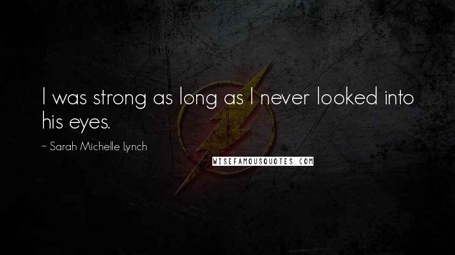 Sarah Michelle Lynch quotes: I was strong as long as I never looked into his eyes.
