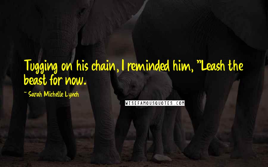 """Sarah Michelle Lynch quotes: Tugging on his chain, I reminded him, """"Leash the beast for now."""