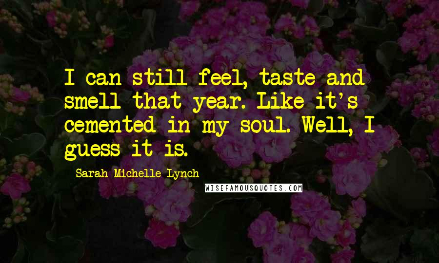 Sarah Michelle Lynch quotes: I can still feel, taste and smell that year. Like it's cemented in my soul. Well, I guess it is.