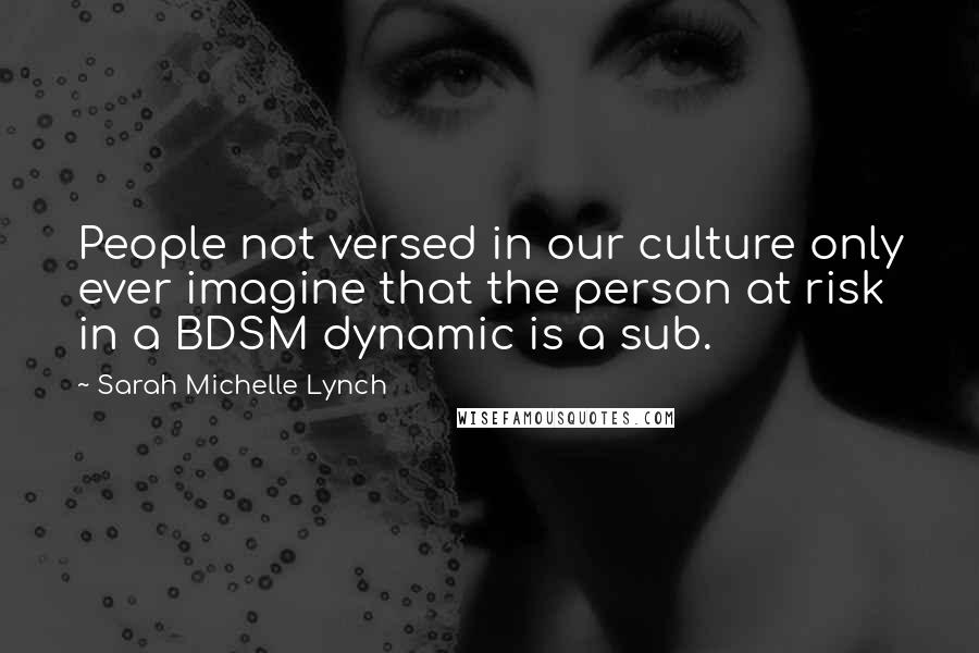 Sarah Michelle Lynch quotes: People not versed in our culture only ever imagine that the person at risk in a BDSM dynamic is a sub.