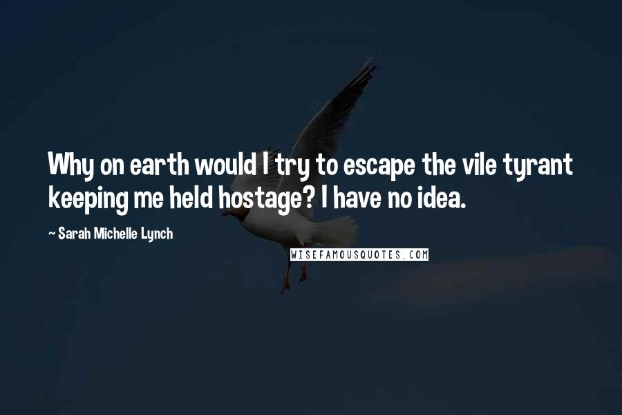 Sarah Michelle Lynch quotes: Why on earth would I try to escape the vile tyrant keeping me held hostage? I have no idea.
