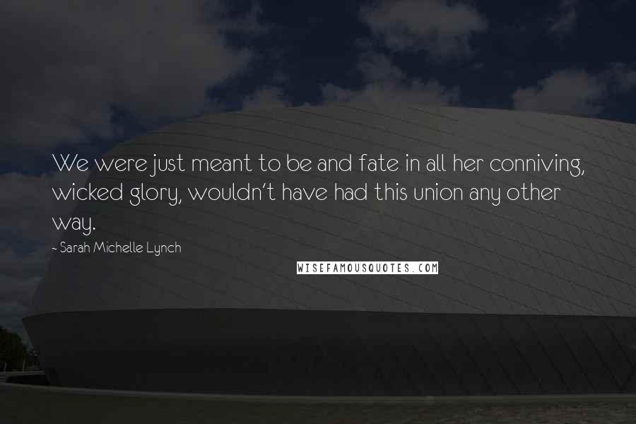 Sarah Michelle Lynch quotes: We were just meant to be and fate in all her conniving, wicked glory, wouldn't have had this union any other way.