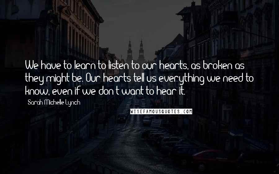 Sarah Michelle Lynch quotes: We have to learn to listen to our hearts, as broken as they might be. Our hearts tell us everything we need to know, even if we don't want to