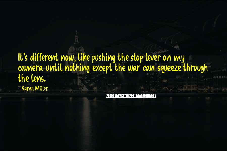 Sarah Miller quotes: It's different now, like pushing the stop lever on my camera until nothing except the war can squeeze through the lens.