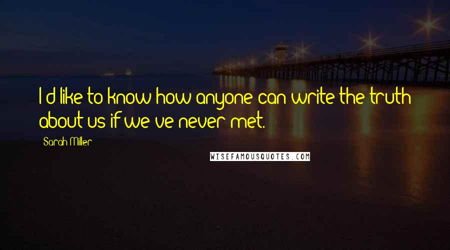 Sarah Miller quotes: I'd like to know how anyone can write the truth about us if we've never met.
