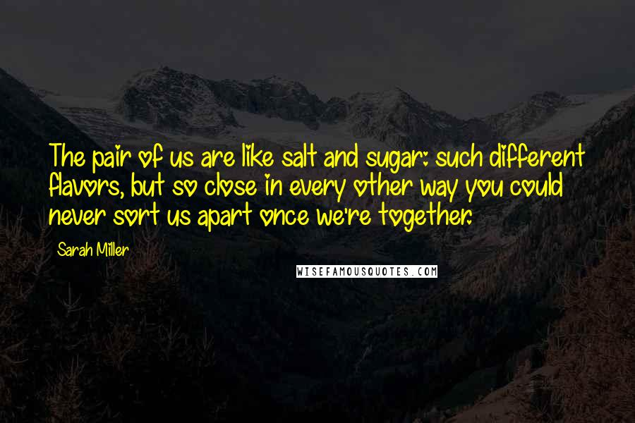 Sarah Miller quotes: The pair of us are like salt and sugar: such different flavors, but so close in every other way you could never sort us apart once we're together.