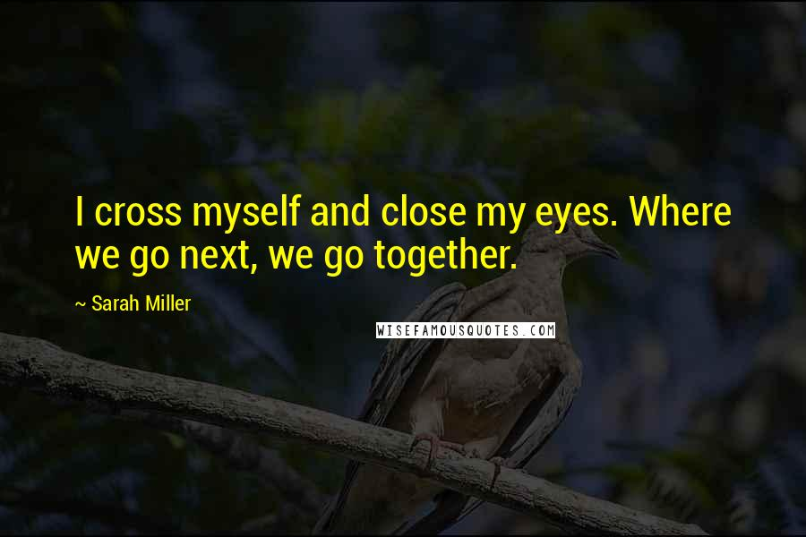 Sarah Miller quotes: I cross myself and close my eyes. Where we go next, we go together.