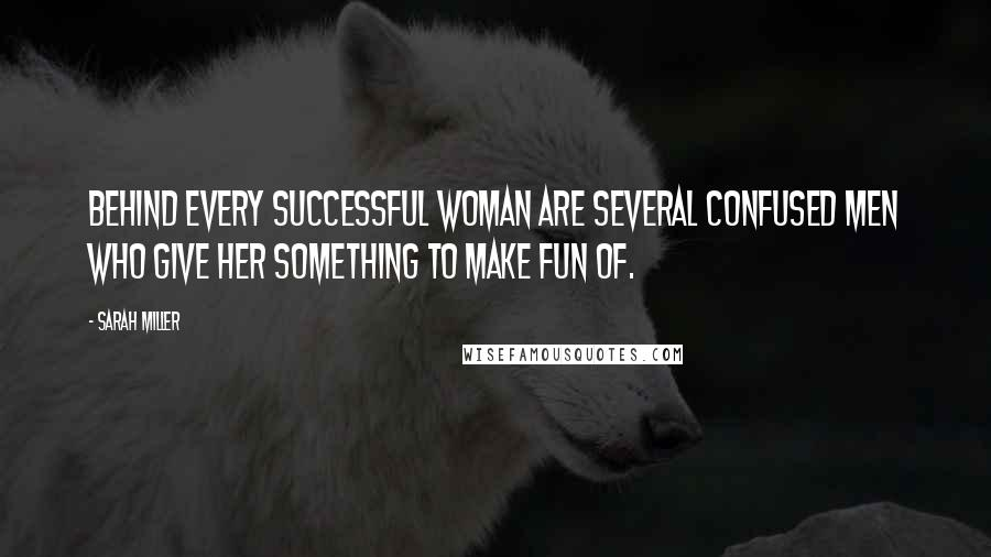 Sarah Miller quotes: Behind every successful woman are several confused men who give her something to make fun of.