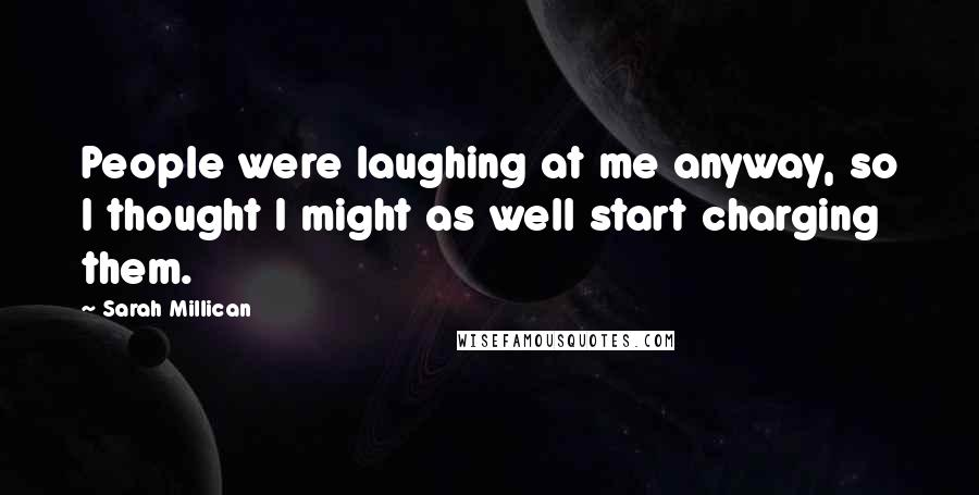 Sarah Millican quotes: People were laughing at me anyway, so I thought I might as well start charging them.