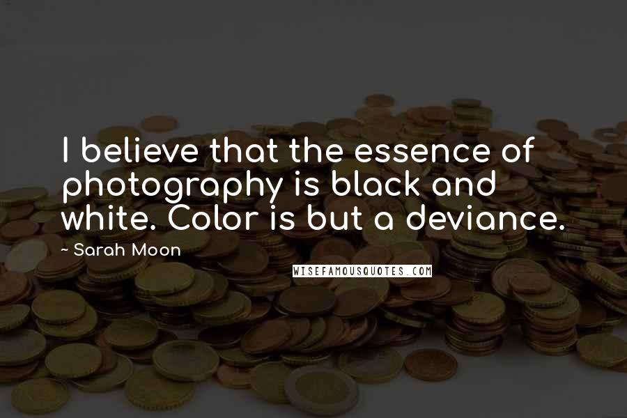 Sarah Moon quotes: I believe that the essence of photography is black and white. Color is but a deviance.