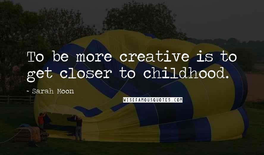 Sarah Moon quotes: To be more creative is to get closer to childhood.
