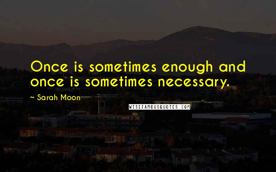 Sarah Moon quotes: Once is sometimes enough and once is sometimes necessary.