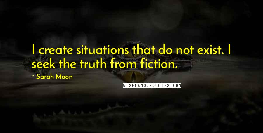 Sarah Moon quotes: I create situations that do not exist. I seek the truth from fiction.
