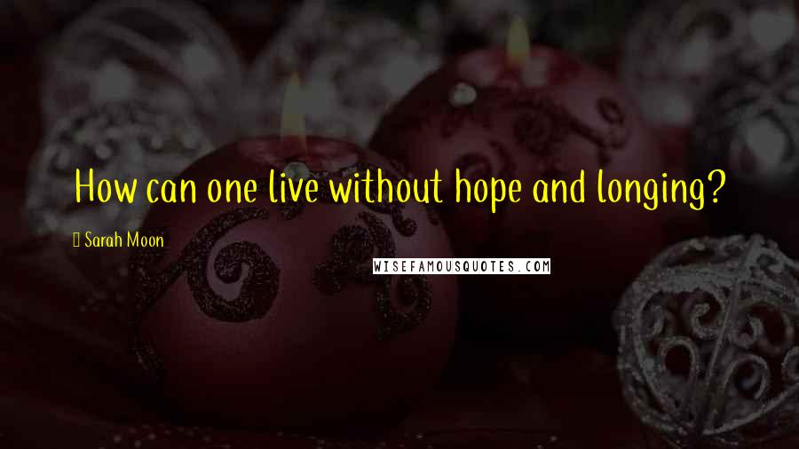 Sarah Moon quotes: How can one live without hope and longing?