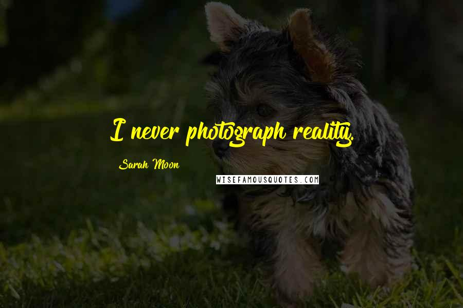 Sarah Moon quotes: I never photograph reality.