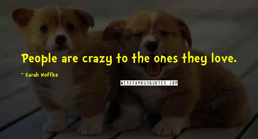Sarah Noffke quotes: People are crazy to the ones they love.
